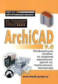 ARCHICAD 9.0: Все, что Вы хотели знать, но боялись спросить. Неофициальное пособие по созданию виртуальных зданий на персональном компьютере
