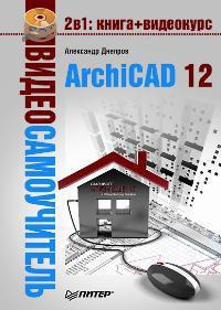 Видеосамоучитель. ARCHICAD 12 (+ CD-ROM)