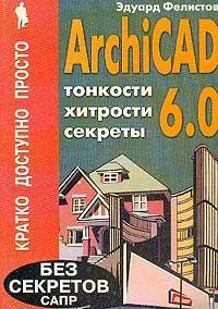 ARCHICAD 6.0: Тонкости, хитрости, секреты. Серия: Кратко, доступно, просто